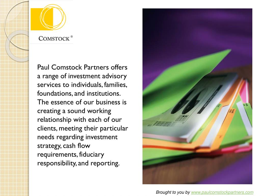 Paul Comstock Partners offers a range of investment advisory services to individuals, families, foundations, and institutions. The essence of our business is creating a sound working relationship with each of our clients, meeting their particular needs regarding investment strategy, cash flow requirements, fiduciary responsibility, and reporting.