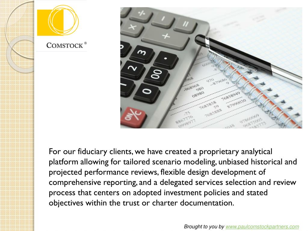 For our fiduciary clients, we have created a proprietary analytical platform allowing for tailored scenario modeling, unbiased historical and projected performance reviews, flexible design development of comprehensive reporting, and a delegated services selection and review process that centers on adopted investment policies and stated objectives within the trust or charter documentation.