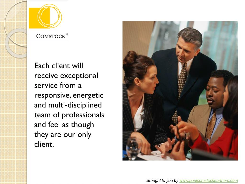 Each client will receive exceptional service from a responsive, energetic and multi-disciplined team of professionals and feel as though they are our only client.