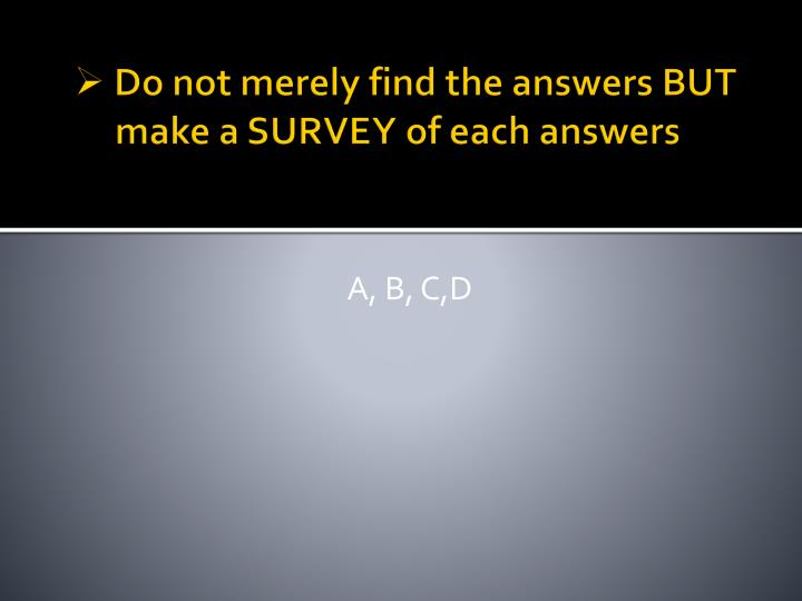 Do not merely find the answers but make a survey of each answers