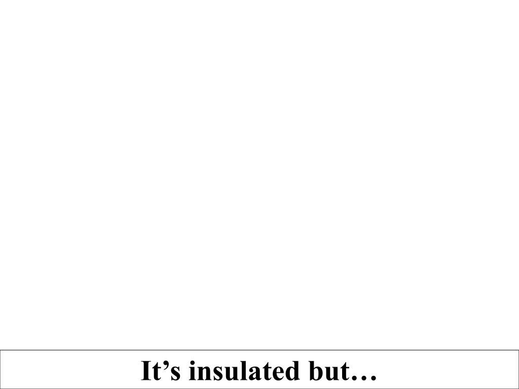 It's insulated but…