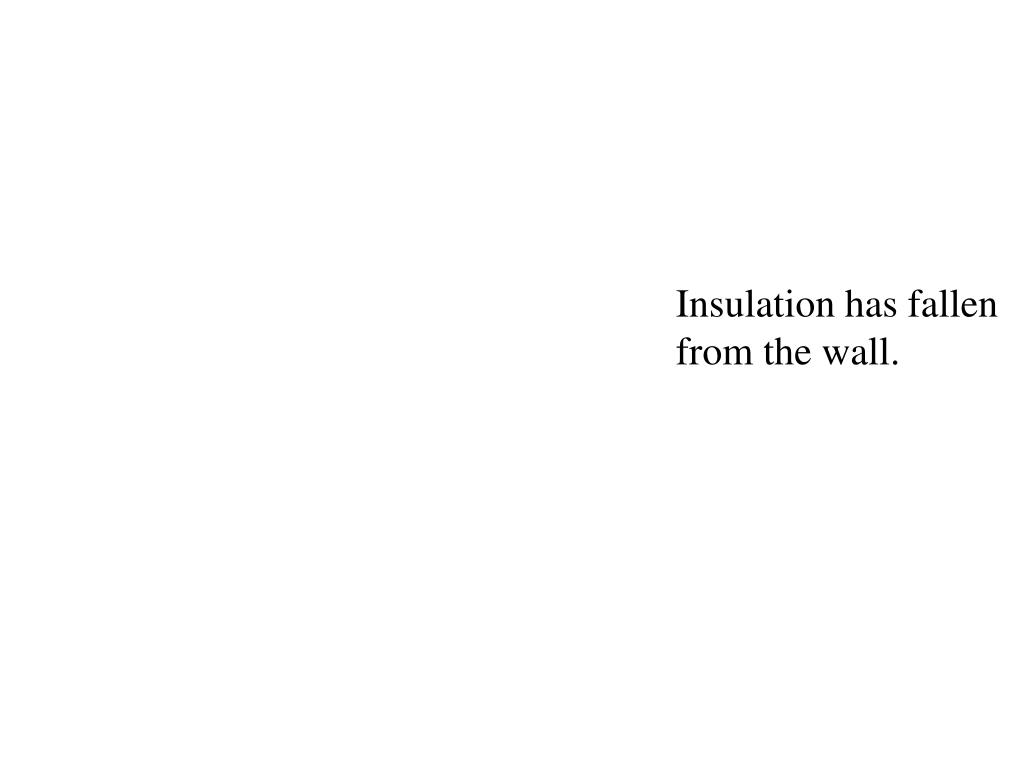 Insulation has fallen from the wall.