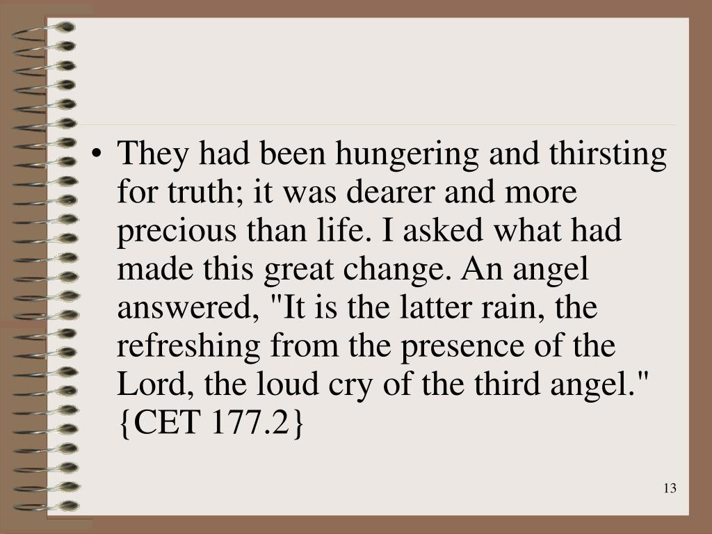 "They had been hungering and thirsting for truth; it was dearer and more precious than life. I asked what had made this great change. An angel answered, ""It is the latter rain, the refreshing from the presence of the Lord, the loud cry of the third angel."" {CET 177.2}"