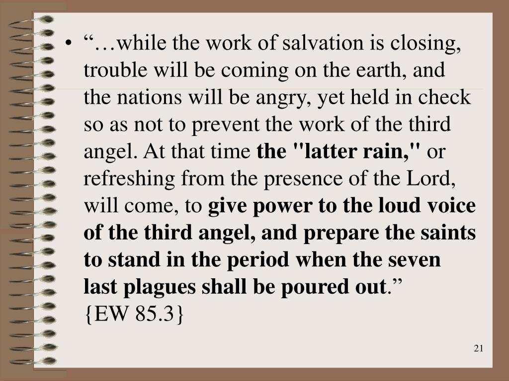 """…while the work of salvation is closing, trouble will be coming on the earth, and the nations will be angry, yet held in check so as not to prevent the work of the third angel. At that time"