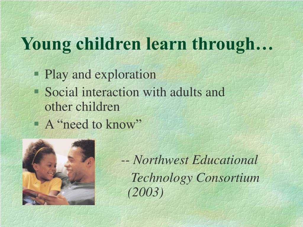 Young children learn through…