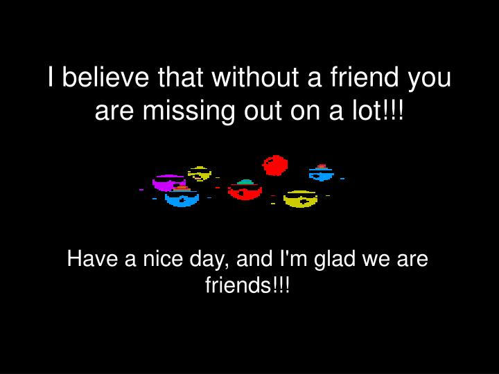 I believe that without a friend you are missing out on a lot!!!