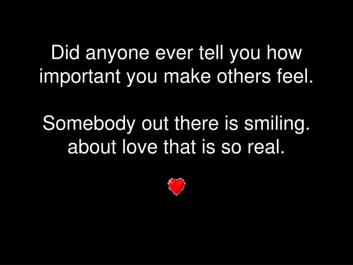 Did anyone ever tell you how important you make others feel.