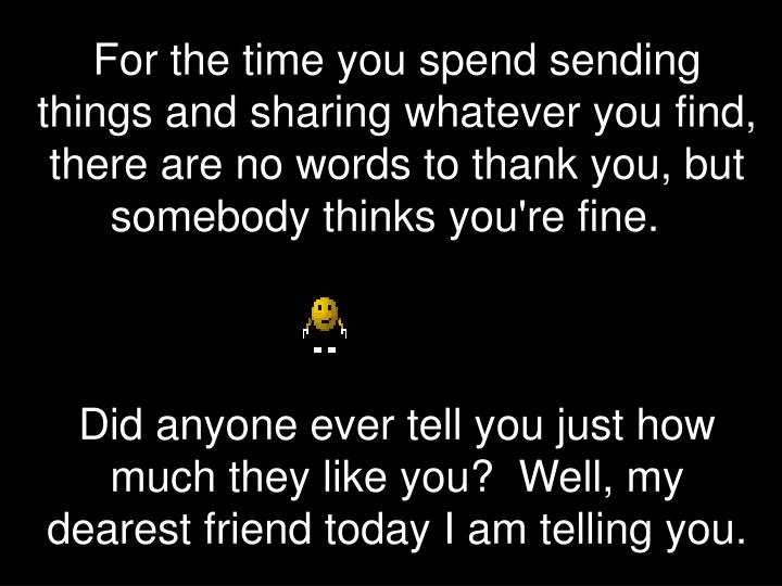 For the time you spend sending things and sharing whatever you find, there are no words to thank you, but somebody thinks you're fine.