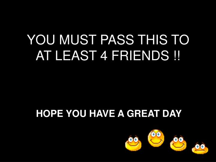 YOU MUST PASS THIS TO AT LEAST 4 FRIENDS !!