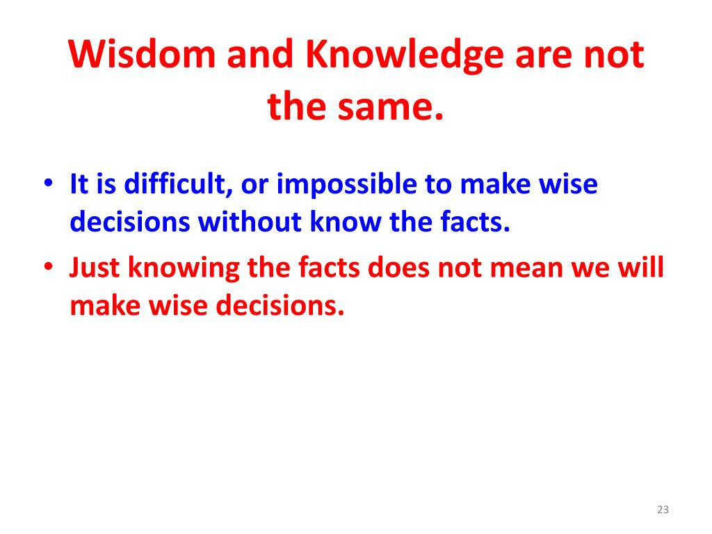 Wisdom and Knowledge are not the same.