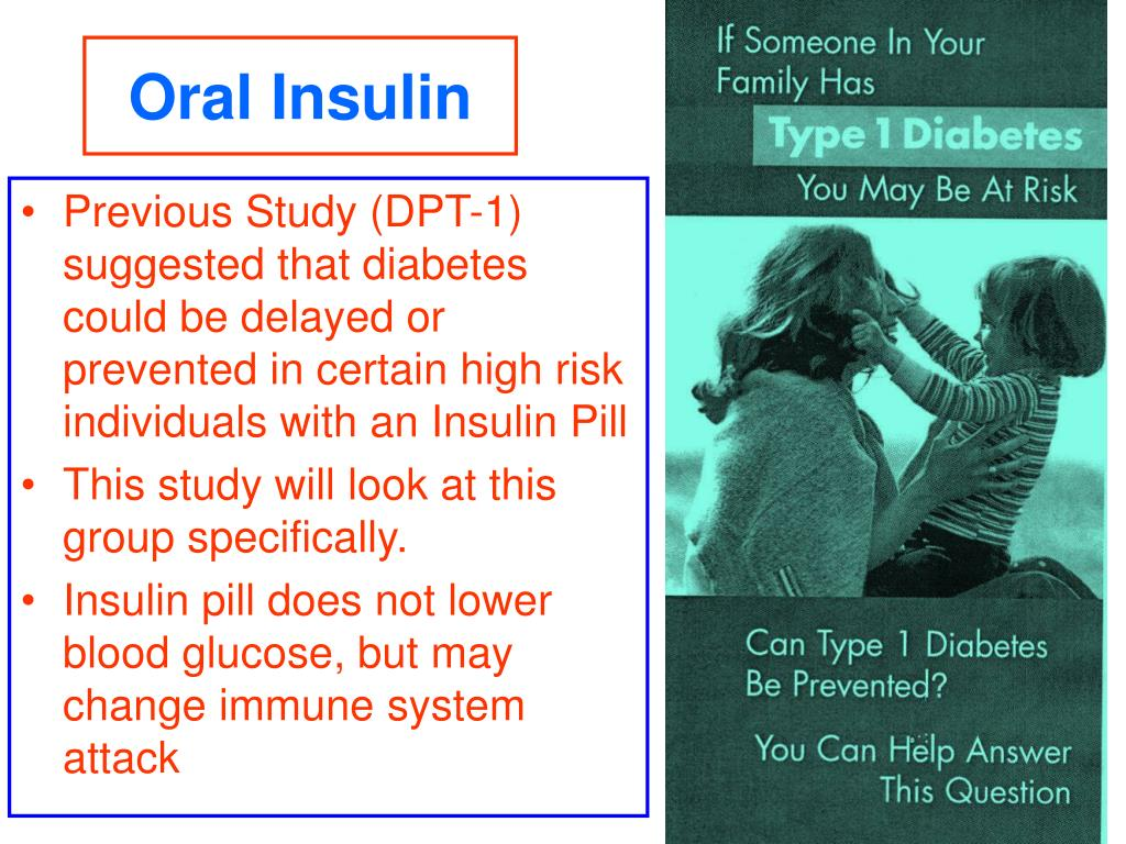 Previous Study (DPT-1) suggested that diabetes could be delayed or prevented in certain high risk individuals with an Insulin Pill