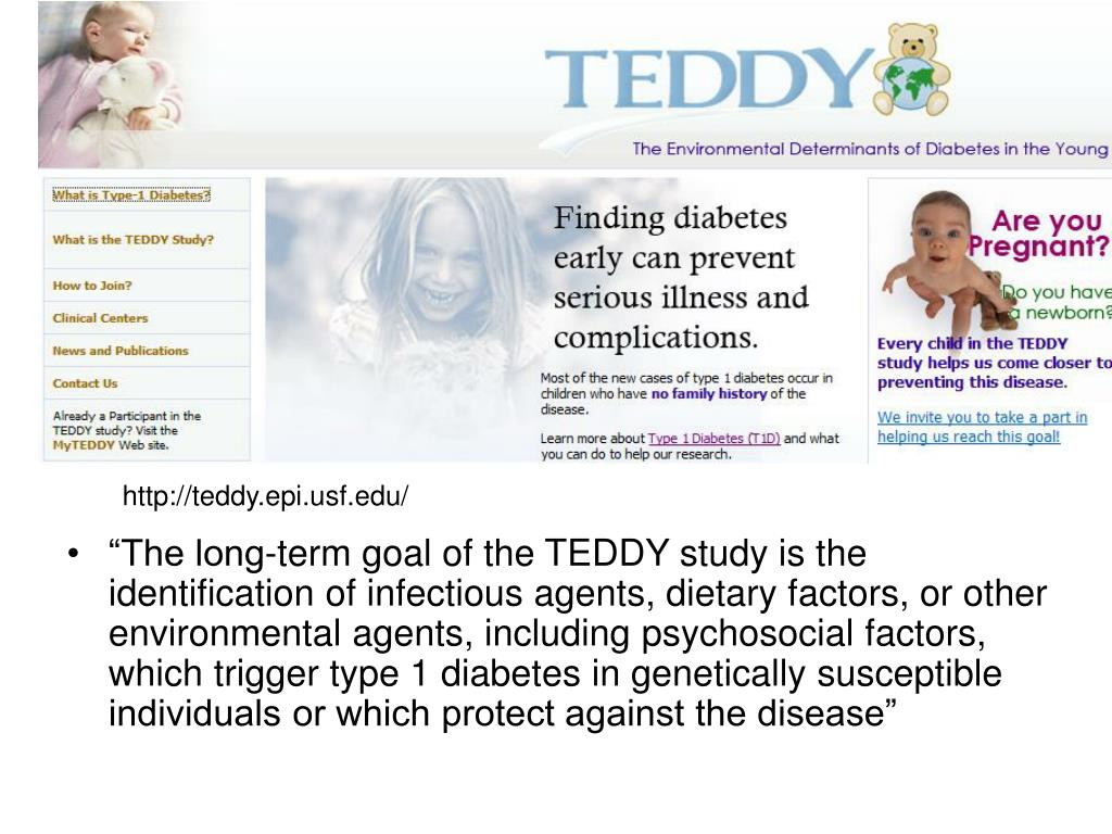 """""""The long-term goal of the TEDDY study is the identification of infectious agents, dietary factors, or other environmental agents, including psychosocial factors, which trigger type 1 diabetes in genetically susceptible individuals or which protect against the disease"""""""