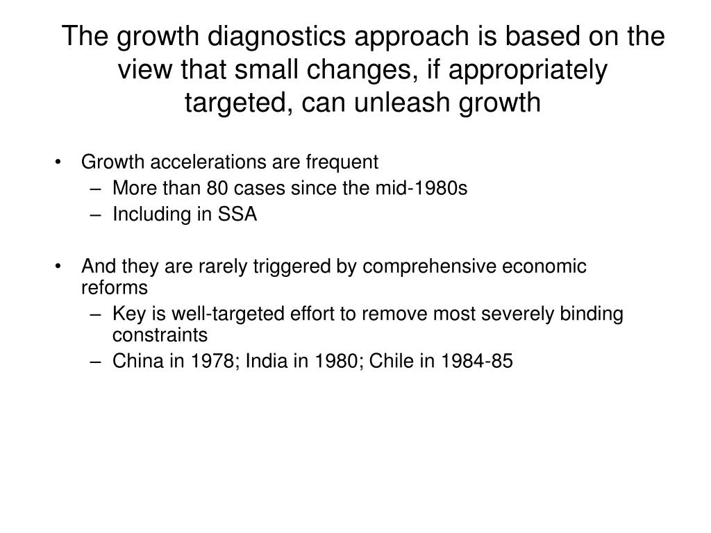 The growth diagnostics approach is based on the view that small changes, if appropriately targeted, can unleash growth