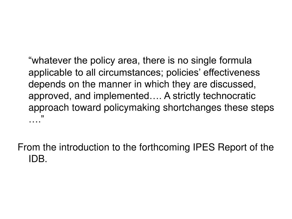 """""""whatever the policy area, there is no single formula applicable to all circumstances; policies' effectiveness depends on the manner in which they are discussed, approved, and implemented…. A strictly technocratic approach toward policymaking shortchanges these steps …."""""""