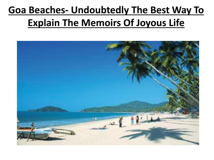 Goa beaches undoubtedly the best way to explain the memoirs of joyous life