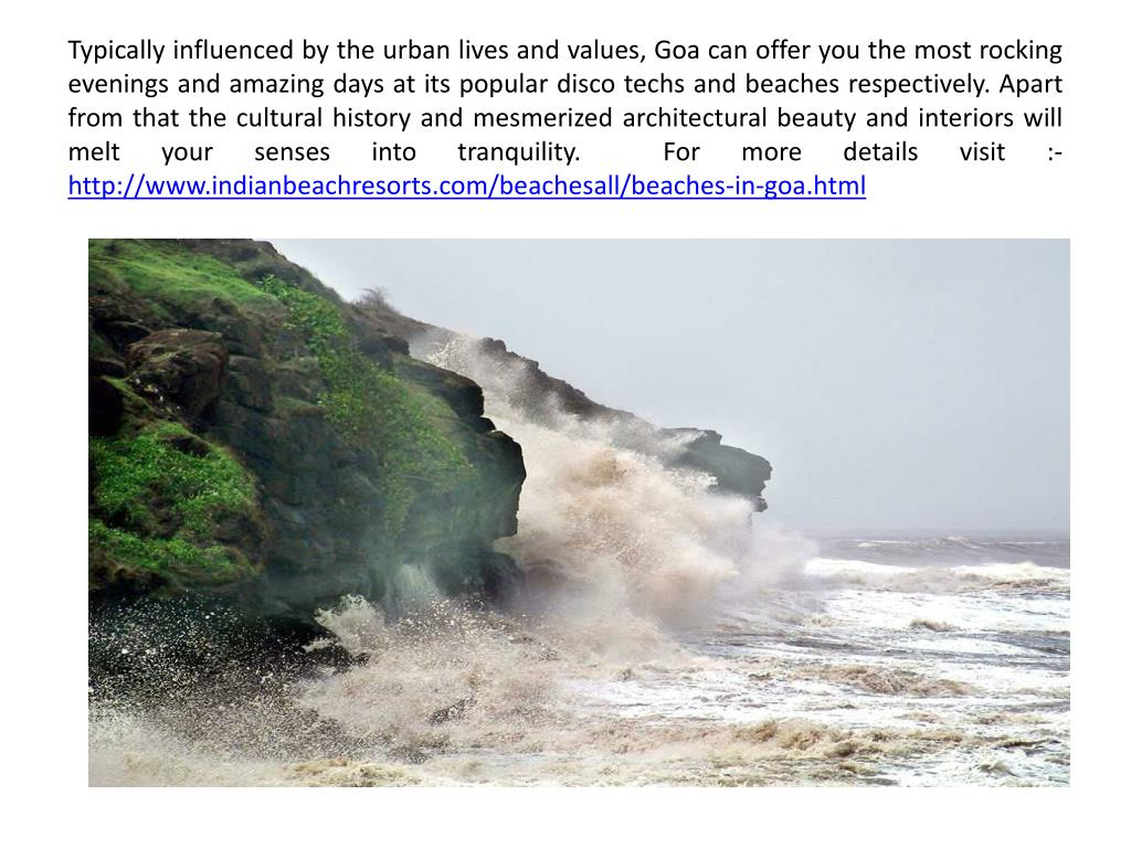 Typically influenced by the urban lives and values, Goa can offer you the most rocking evenings and amazing days at its popular disco techs and beaches respectively. Apart from that the cultural history and mesmerized architectural beauty and interiors will melt your senses into tranquility.  For more details visit :-