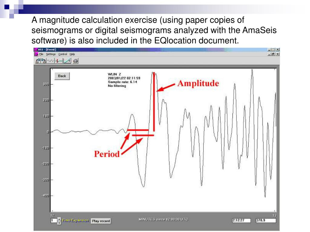A magnitude calculation exercise (using paper copies of seismograms or digital seismograms analyzed with the AmaSeis software) is also included in the EQlocation document.