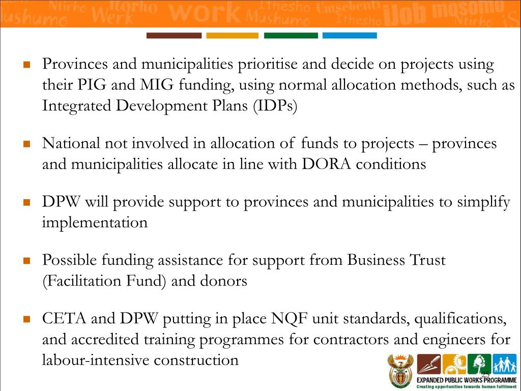 Provinces and municipalities prioritise and decide on projects using their PIG and MIG funding, using normal allocation methods, such as Integrated Development Plans (IDPs)