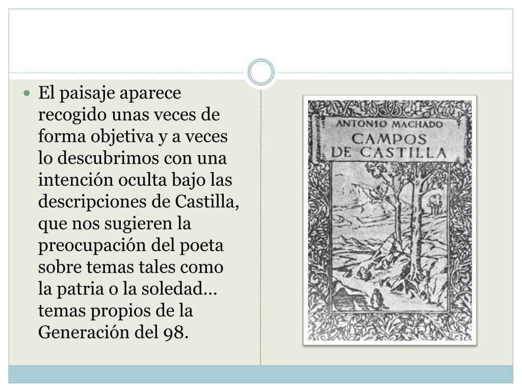El paisaje aparece recogido unas veces de forma objetiva y a veces lo descubrimos con una intención oculta bajo las descripciones de Castilla, que nos sugieren la preocupación del poeta sobre temas tales como la patria o la soledad… temas propios de la Generación del 98.