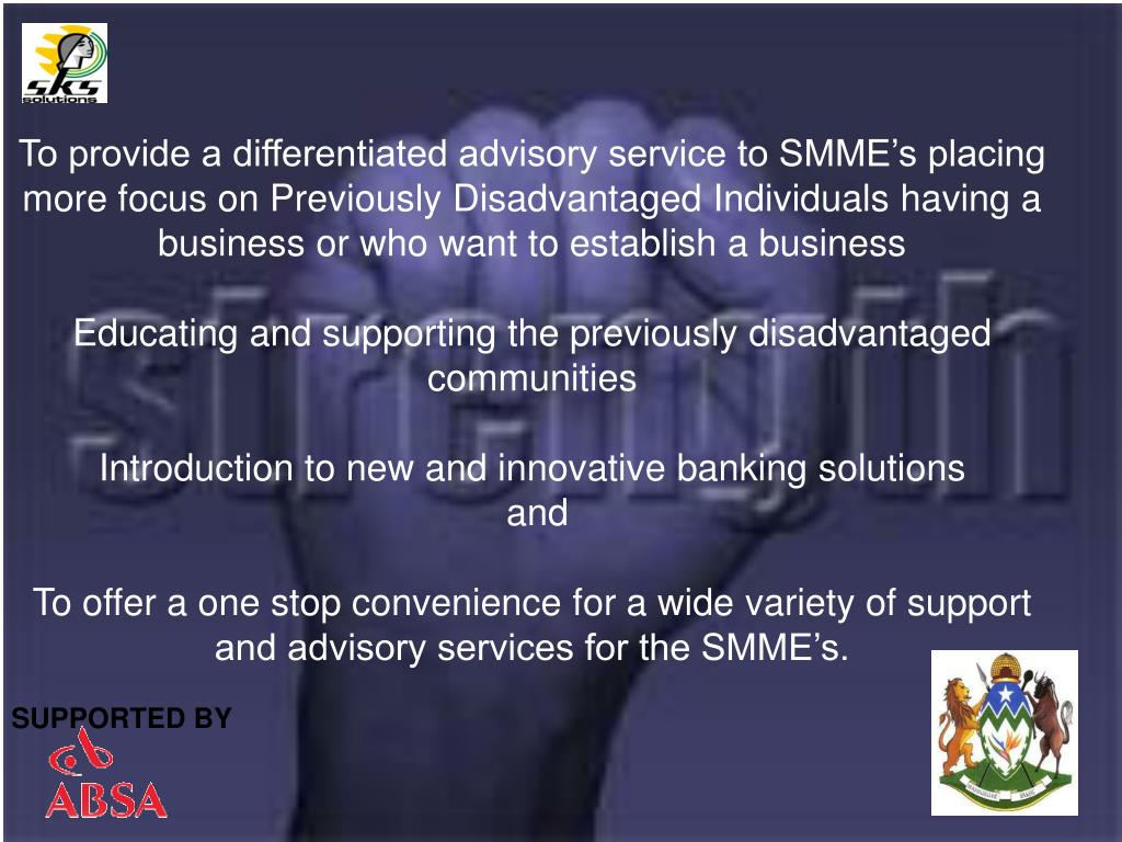 To provide a differentiated advisory service to SMME's placing more focus on Previously Disadvantaged Individuals having a business or who want to establish a business