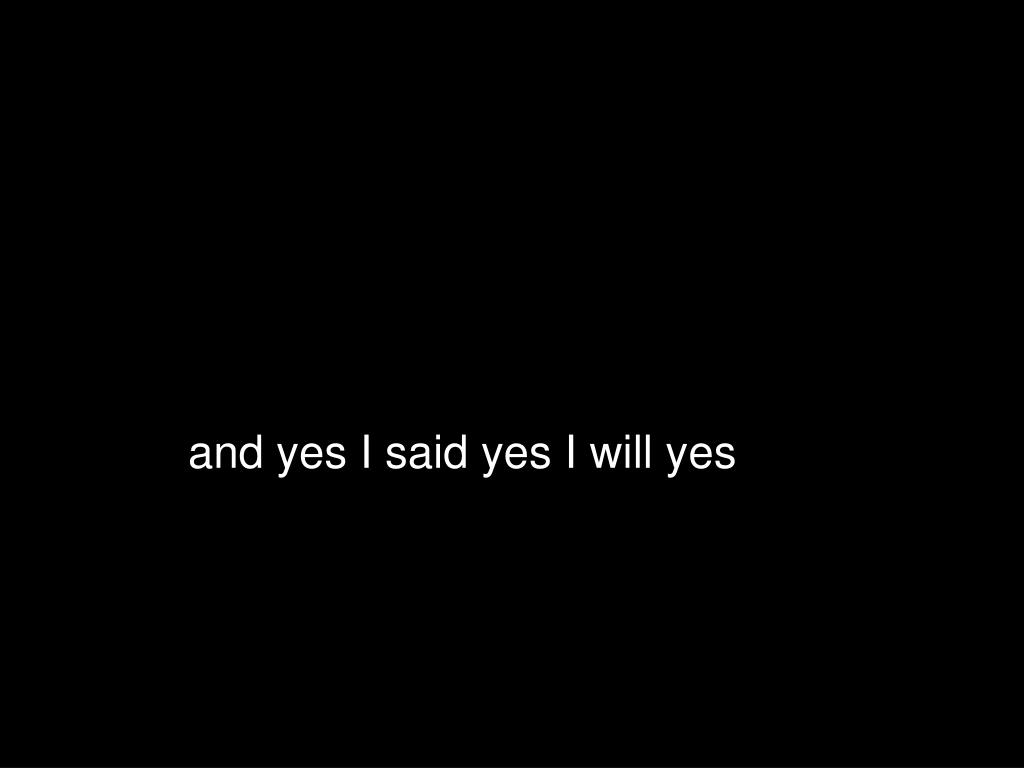 and yes I said yes I will yes