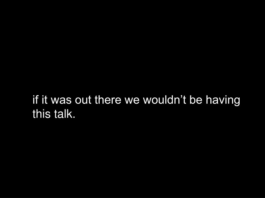 if it was out there we wouldn't be having this talk.