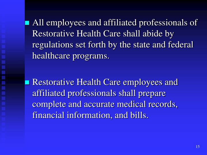 All employees and affiliated professionals of  Restorative Health Care shall abide by regulations set forth by the state and federal healthcare programs.