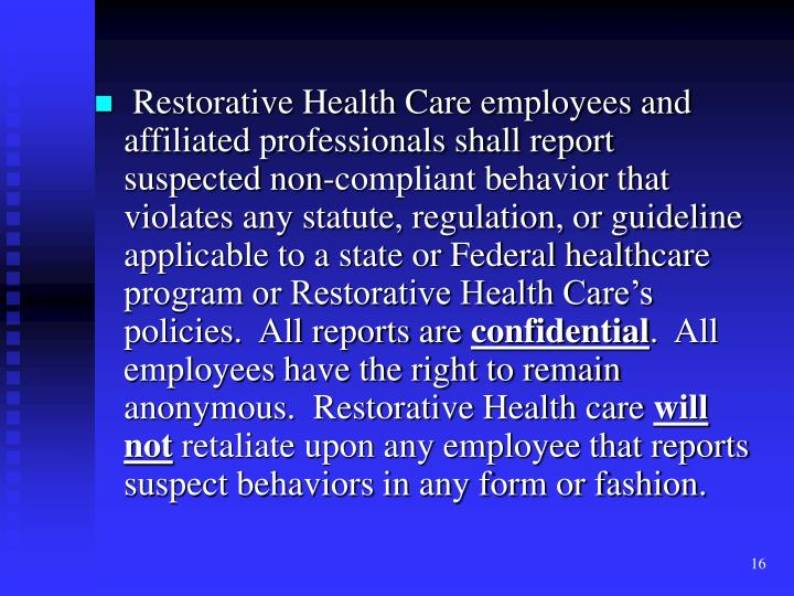 Restorative Health Care employees and affiliated professionals shall report suspected non-compliant behavior that violates any statute, regulation, or guideline applicable to a state or Federal healthcare program or Restorative Health Care's policies.  All reports are