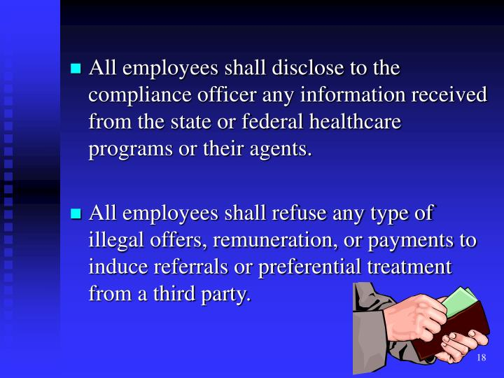 All employees shall disclose to the compliance officer any information received from the state or federal healthcare programs or their agents.