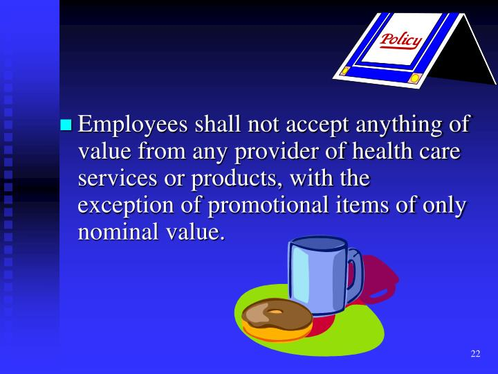 Employees shall not accept anything of value from any provider of health care services or products, with the exception of promotional items of only nominal value.