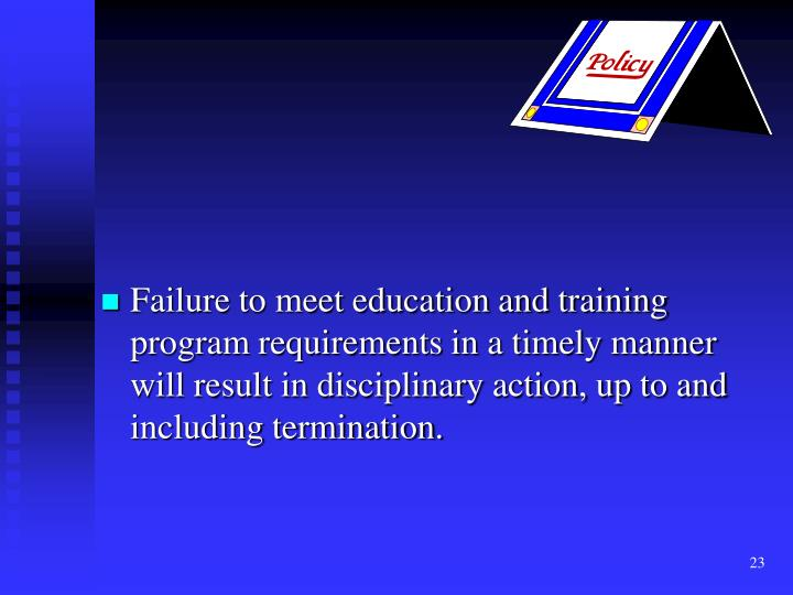 Failure to meet education and training program requirements in a timely manner will result in disciplinary action, up to and including termination.