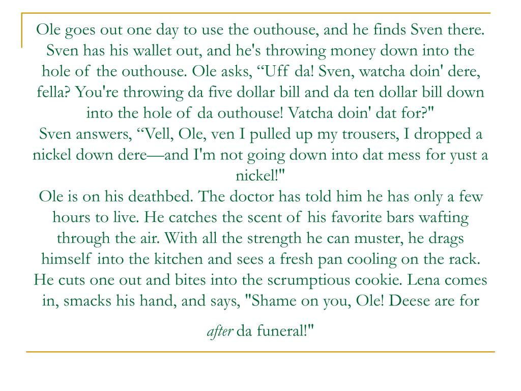 """Ole goes out one day to use the outhouse, and he finds Sven there. Sven has his wallet out, and he's throwing money down into the hole of the outhouse. Ole asks, """"Uff da! Sven, watcha doin' dere, fella? You're throwing da five dollar bill and da ten dollar bill down into the hole of da outhouse! Vatcha doin' dat for?"""""""