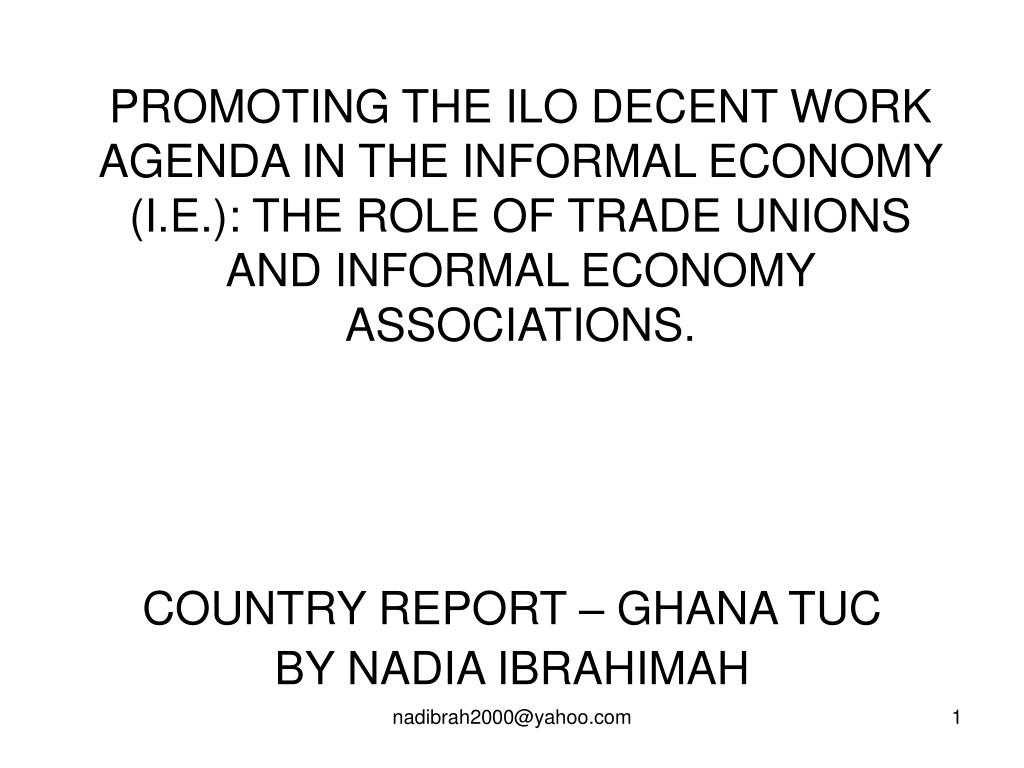 PROMOTING THE ILO DECENT WORK AGENDA IN THE INFORMAL ECONOMY (I.E.): THE ROLE OF TRADE UNIONS AND INFORMAL ECONOMY ASSOCIATIONS.