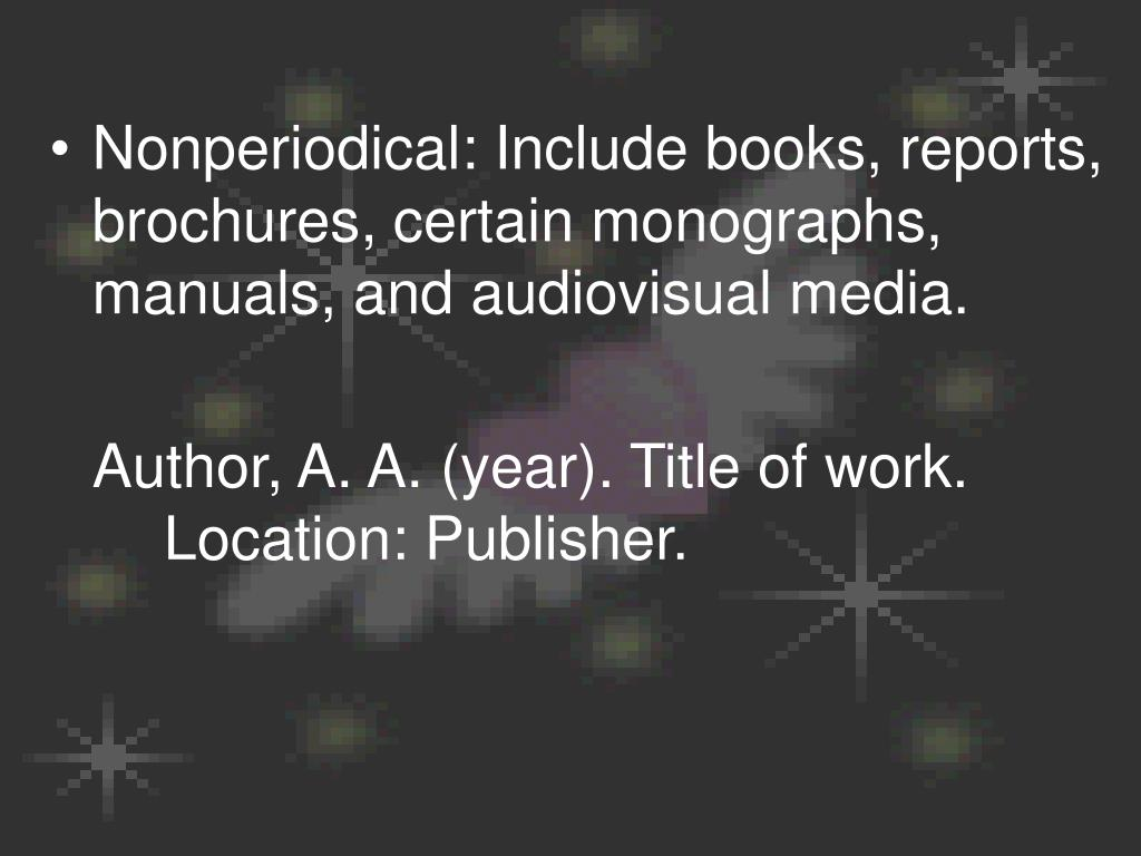 Nonperiodical: Include books, reports, brochures, certain monographs, manuals, and audiovisual media.