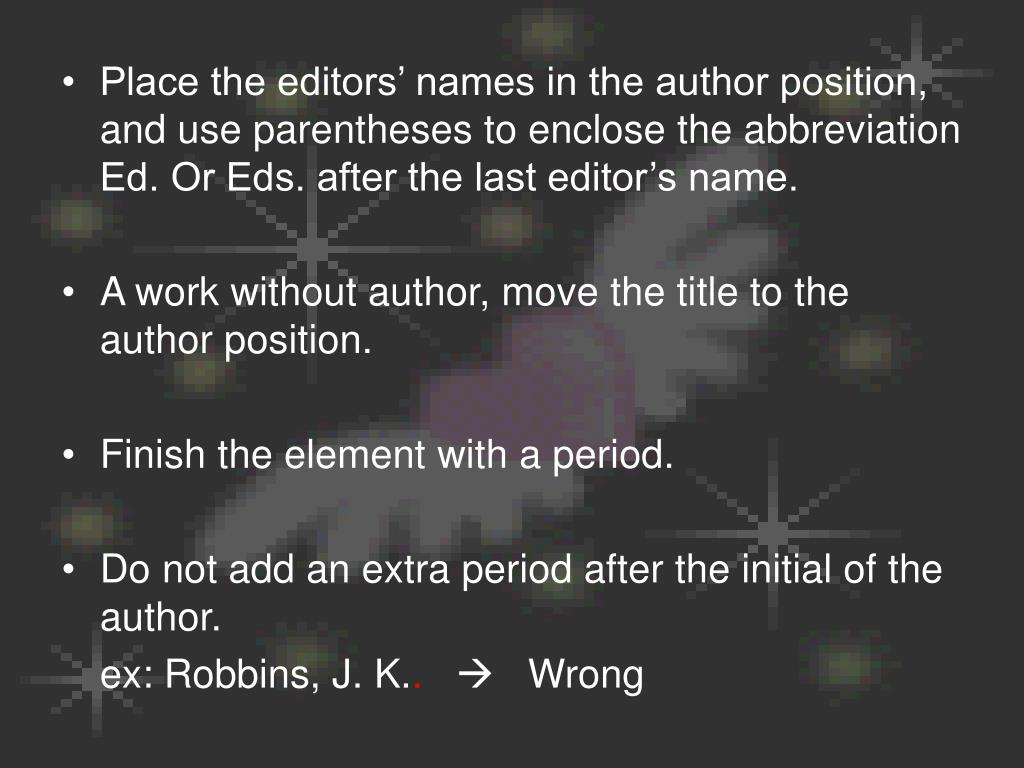 Place the editors' names in the author position, and use parentheses to enclose the abbreviation Ed. Or Eds. after the last editor's name.