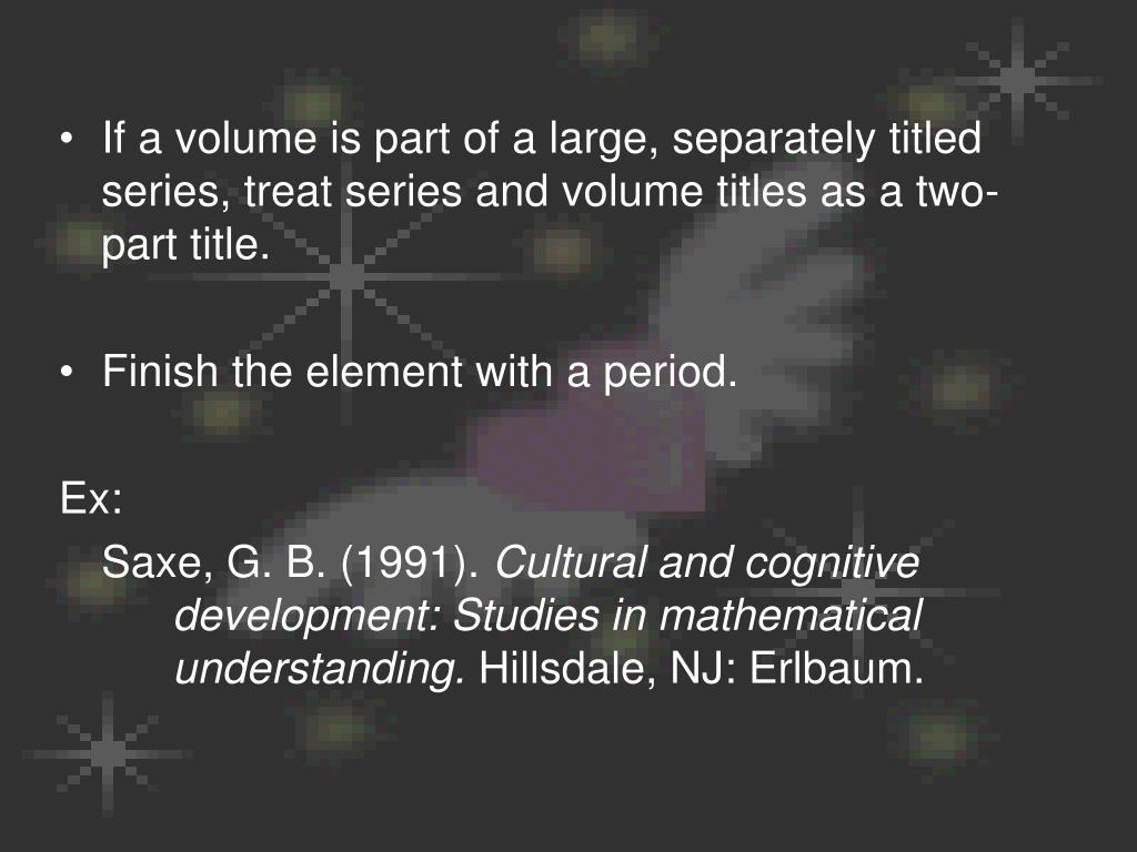 If a volume is part of a large, separately titled series, treat series and volume titles as a two-part title.