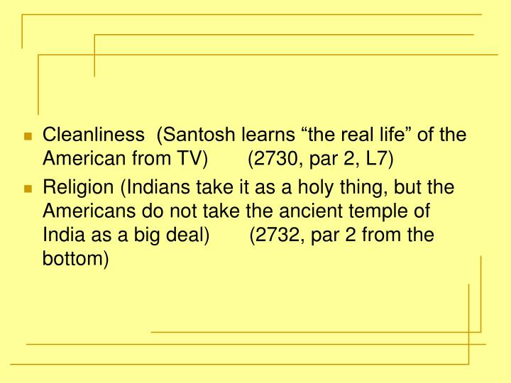 "Cleanliness  (Santosh learns ""the real life"" of the American from TV)       (2730, par 2, L7)"