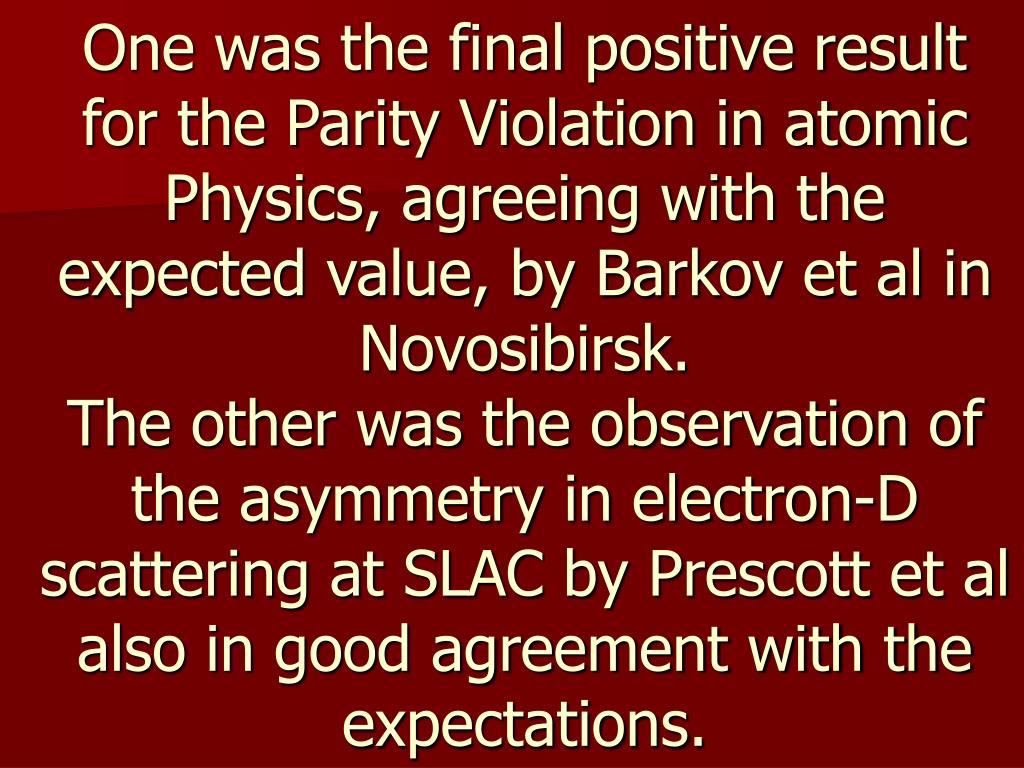One was the final positive result for the Parity Violation in atomic Physics, agreeing with the expected value, by Barkov et al in Novosibirsk.