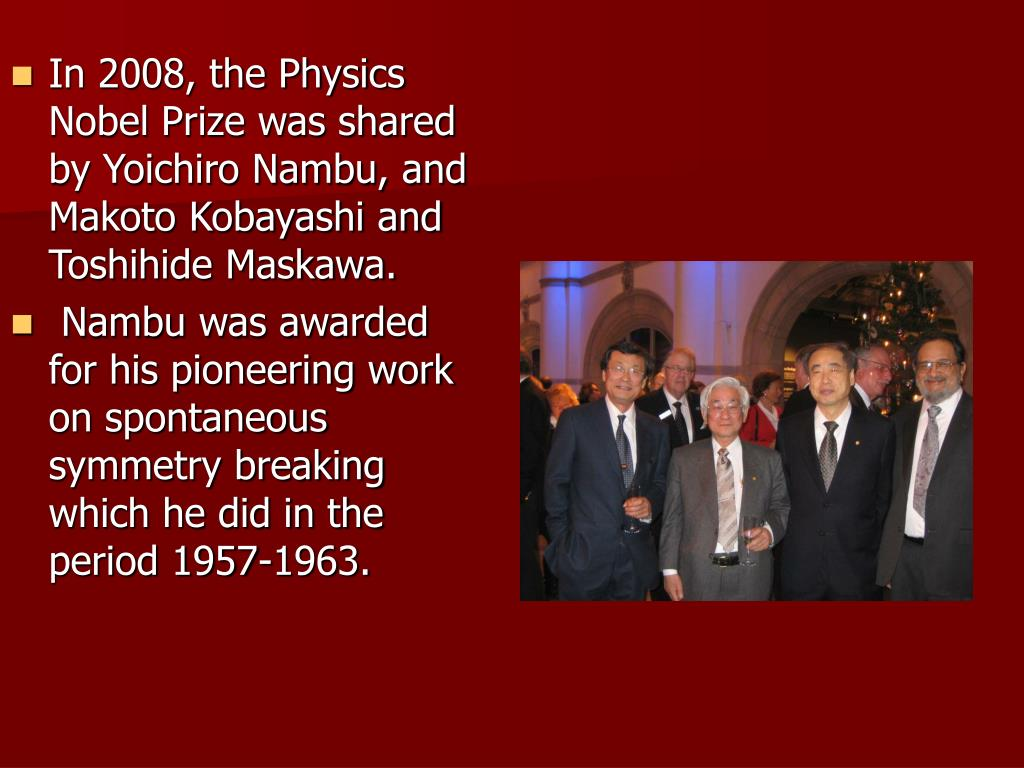 In 2008, the Physics Nobel Prize was shared by Yoichiro Nambu, and Makoto Kobayashi and Toshihide Maskawa.