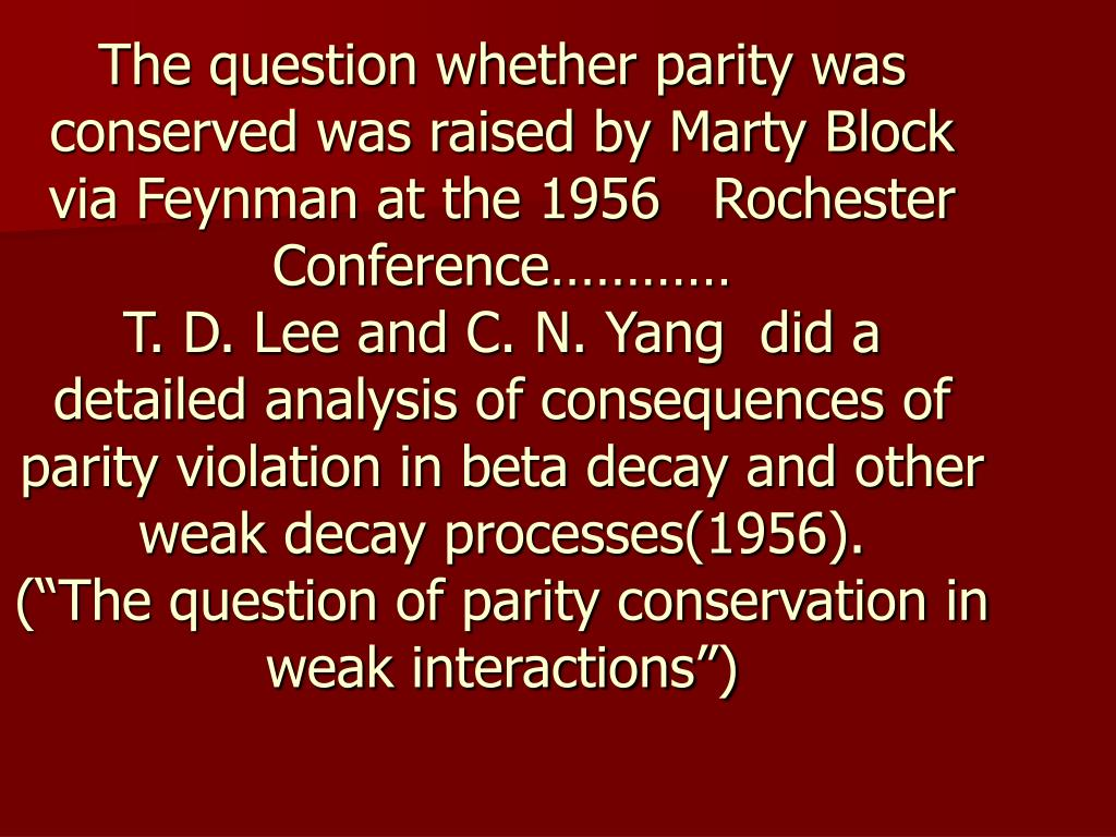 The question whether parity was conserved was raised by Marty Block via Feynman at the 1956   Rochester Conference…………