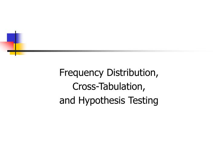Frequency distribution cross tabulation and hypothesis testing