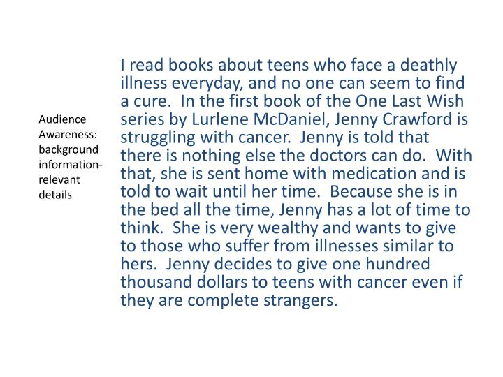 I read books about teens who face a deathly illness everyday, and no one can seem to find a cure.  In the first book of the One Last Wish series by