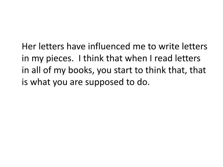 Her letters have influenced me to write letters in my pieces.  I think that when I read letters in all of my books, you start to think that, that is what you are supposed to do.