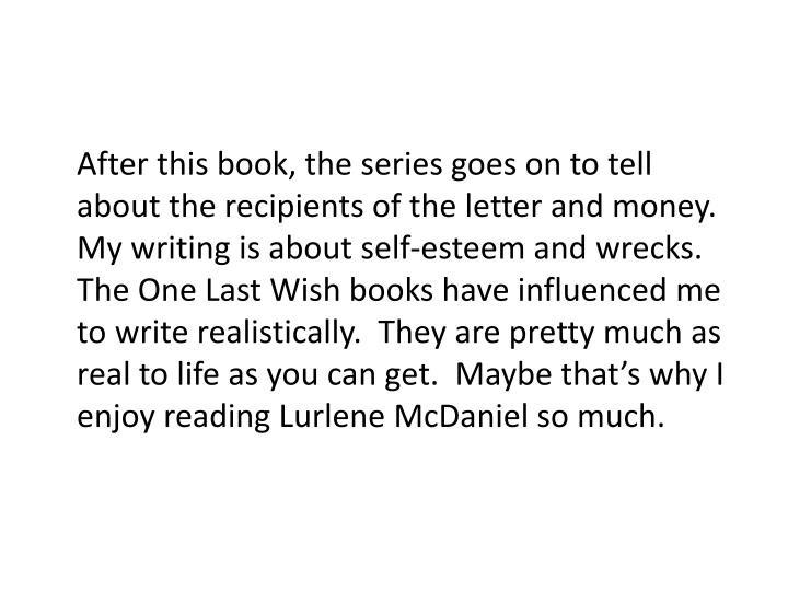 After this book, the series goes on to tell about the recipients of the letter and money.  My writing is about self-esteem and wrecks.  The One Last Wish books have influenced me to write realistically.  They are pretty much as real to life as you can get.  Maybe that's why I enjoy reading Lurlene McDaniel so much.