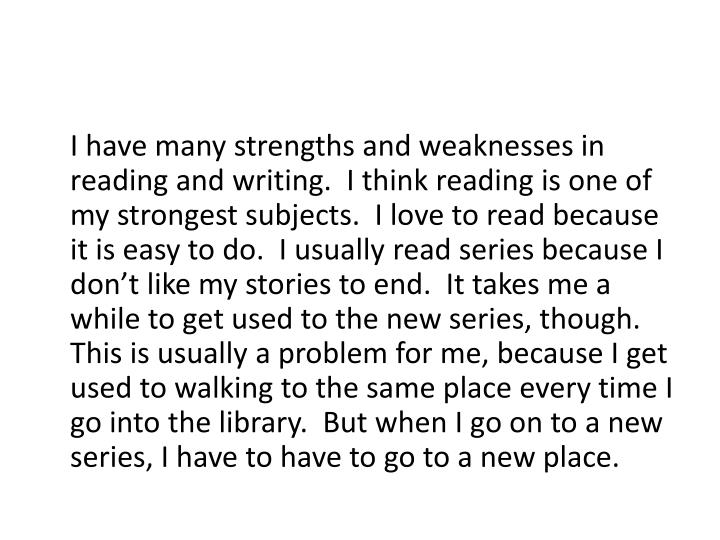 I have many strengths and weaknesses in reading and writing.  I think reading is one of my strongest subjects.  I love to read because it is easy to do.  I usually read series because I don't like my stories to end.  It takes me a while to get used to the new series, though.  This is usually a problem for me, because I get used to walking to the same place every time I go into the library.  But when I go on to a new series, I have to have to go to a new place.