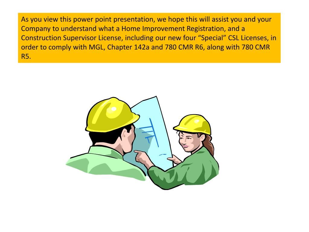 "As you view this power point presentation, we hope this will assist you and your Company to understand what a Home Improvement Registration, and a Construction Supervisor License, including our new four ""Special"" CSL Licenses, in order to comply with MGL, Chapter 142a and 780 CMR R6, along with 780 CMR R5."