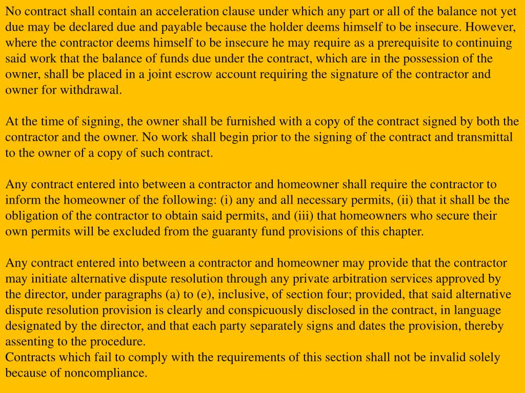 No contract shall contain an acceleration clause under which any part or all of the balance not yet due may be declared due and payable because the holder deems himself to be insecure. However, where the contractor deems himself to be insecure he may require as a prerequisite to continuing said work that the balance of funds due under the contract, which are in the possession of the owner, shall be placed in a joint escrow account requiring the signature of the contractor and owner for withdrawal.
