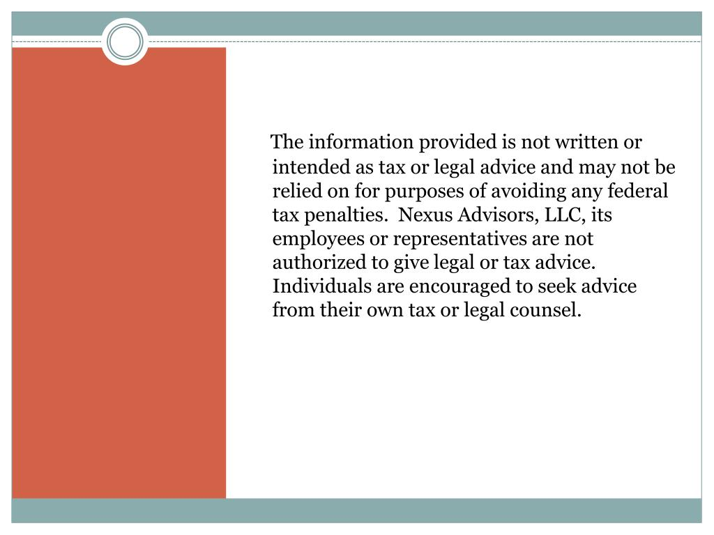 The information provided is not written or intended as tax or legal advice and may not be relied on for purposes of avoiding any federal tax penalties.  Nexus Advisors, LLC, its employees or representatives are not authorized to give legal or tax advice.  Individuals are encouraged to seek advice from their own tax or legal counsel.