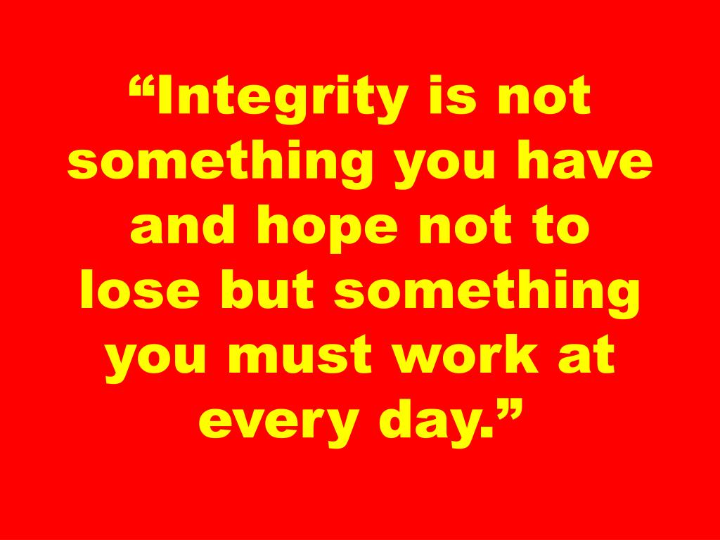 """Integrity is not something you have and hope not to lose but something you must work at every day."""