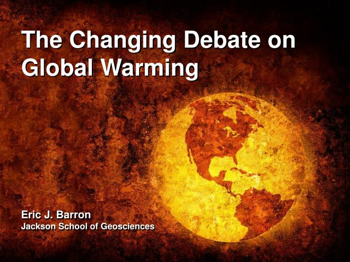 The changing debate on global warming eric j barron jackson school of geosciences